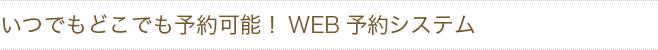 いつでもどこでも予約可能!WEB予約システム